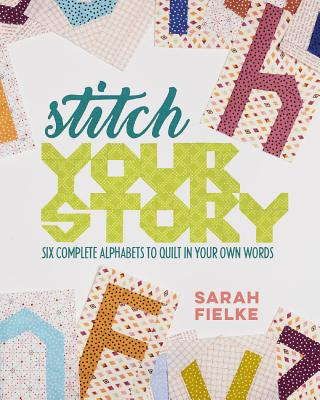 Stitch Your Story: Six Complete Alphabets to Quilt in Your Own Words - Fielke, Sarah