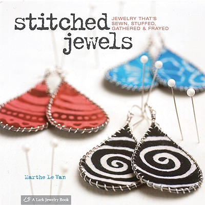 Stitched Jewels: Jewelry That's Sewn, Stuffed, Gathered & Frayed - Le Van, Marthe