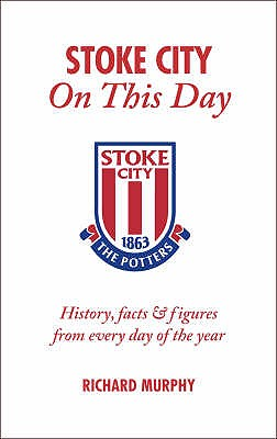 Stoke City on This Day: History, Facts and Figures from Every Day of the Year - Murphy, Richard