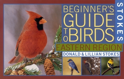 Stokes Beginner's Guide to Birds: Eastern Region - Stokes, Donald, and Stokes, Lillian