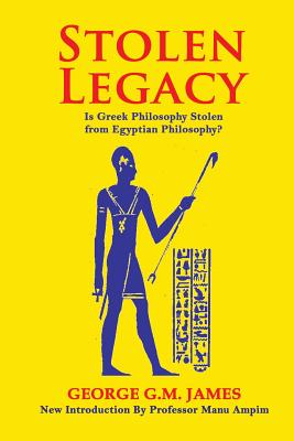 Stolen Legacy: The Greek Philosophy Is A Stolen Egyptian Philosophy - James, George G M