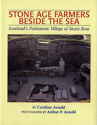 Stone Age Farmers Beside the Sea: Scotland's Prehistoric Village of Skara Brae - Arnold, Caroline, and Arnold, Arhtur P (Photographer)