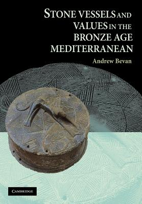 Stone Vessels and Values in the Bronze Age Mediterranean - Bevan, Andrew