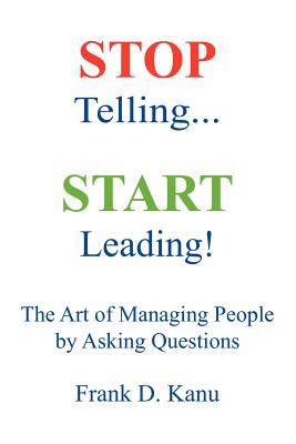 Stop Telling. Start Leading! the Art of Managing People by Asking Questions - Kanu, Frank D