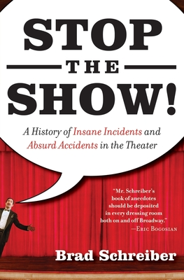 Stop the Show!: A History of Insane Incidents and Absurd Accidents in the Theater - Schreiber, Brad