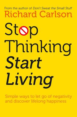Stop Thinking, Start Living: Discover Lifelong Happiness - Carlson, Richard