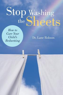 Stop Washing the Sheets: How to Cure Your Child's Bedwetting - Robson, Lane M, Dr.