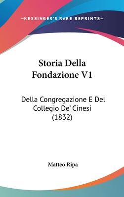 Storia Della Fondazione V1: Della Congregazione E del Collegio de' Cinesi (1832) - Ripa, Matteo