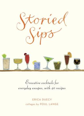 Storied Sips: Evocative Cocktails for Everyday Escapes, with 40 Recipes - Duecy, Erica, and Lange, Poul (Illustrator)