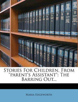"Stories for Children, from ""Parent's Assistant"": The Barring Out... - Edgeworth, Maria"