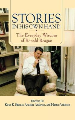 Stories in His Own Hand: The Everyday Wisdom of Ronald Reagan - Skinner, Kiron K, Ph.D. (Editor), and Anderson, Annelise (Editor), and Anderson, Martin (Editor)