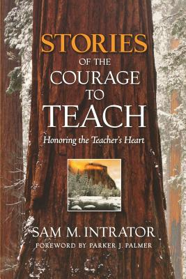 Stories of the Courage to Teach: Honoring the Teacher's Heart - Intrator, Sam M, and Palmer, Parker J (Foreword by)