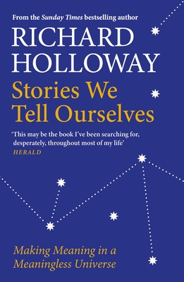 Stories We Tell Ourselves: Making Meaning in a Meaningless Universe - Holloway, Richard