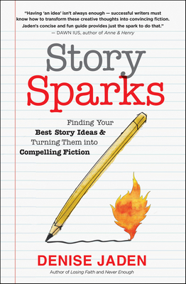 Story Sparks: Finding Your Best Story Ideas and Turning Them Into Compelling Fiction - Jaden, Denise