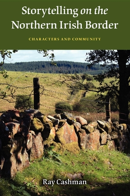 Storytelling on the Northern Irish Border: Characters and Community - Cashman, Ray