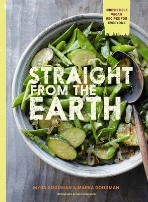 Straight from the Earth: 100 Irresistible Vegan Recipes for Everyone - Goodman, Myra, and Goodman, Marea, and Remington, Sara (Photographer)