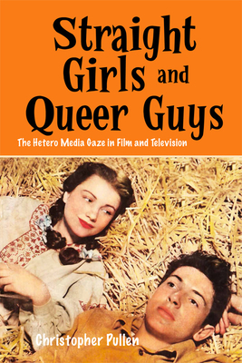 Straight Girls and Queer Guys: The Hetero Media Gaze in Film and Television - Pullen, Christopher, Dr.
