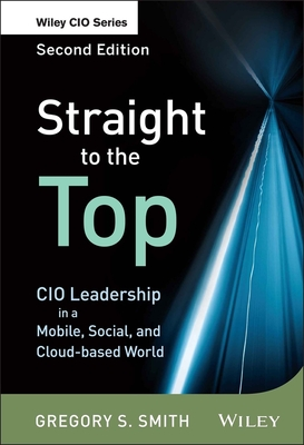 Straight to the Top, Second Edition: Cio Leadership in a Mobile, Social, and Cloud-based World - Smith, Gregory S.