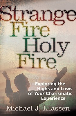Strange Fire, Holy Fire: Exploring the Highs and Lows of Your Charismatic Experience - Klassen, Michael J