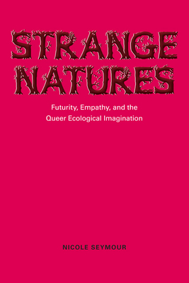 Strange Natures: Futurity, Empathy, and the Queer Ecological Imagination - Seymour, Nicole