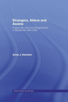 Strangers, Aliens and Asians: Huguenots, Jews and Bangladeshis in Spitalfields 1666-2000 - Kershen, Anne