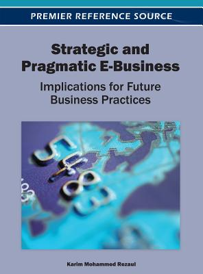 Strategic and Pragmatic E-Business: Implications for Future Business Practices - Rezaul