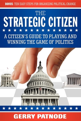 Strategic Citizen: A Citizen's Guide to Playing and Winning the Game of Politics - Patnode, Gerry
