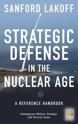 Strategic Defense in the Nuclear Age: A Reference Handbook - Lakoff, Sanford, and Garwin, Richard L