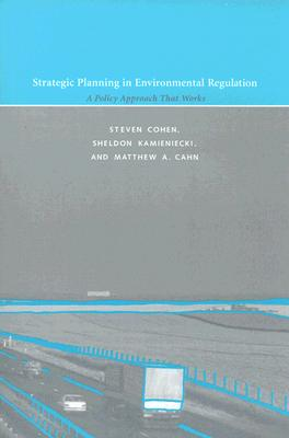 Strategic Planning in Environmental Regulation: A Policy Approach That Works - Cohen, Steven, and Kamieniecki, Sheldon, and Cahn, Matthew A