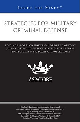 Strategies for Military Criminal Defense: Leading Lawyers on Understanding the Military Justice System, Constructing Effective Defense Strategies, and Navigating Complex Cases - Feldmann, Charles E, and Perillo, Michael J, Jr., and Rinckey, Greg T