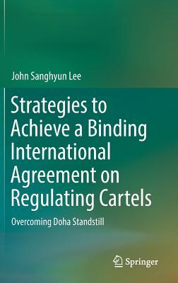 Strategies to Achieve a Binding International Agreement on Regulating Cartels: Overcoming Doha Standstill - Lee, John Sanghyun