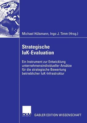 Strategische Iuk-Evaluation: Ein Instrument Zur Entwicklung Unternehmensindividueller Ansatze Fur Die Strategische Bewertung Betrieblicher Iuk-Infrastruktur - Hulsmann, Michael (Editor), and Timm, Ingo J (Editor)