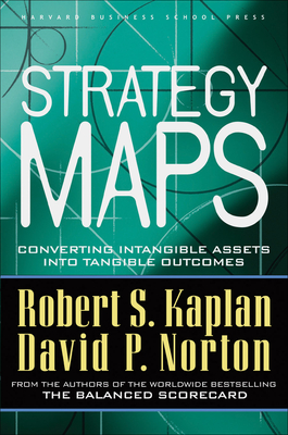 Strategy Maps: Converting Intangible Assets Into Tangible Outcomes - Kaplan, Robert Steven, and Norton, David P