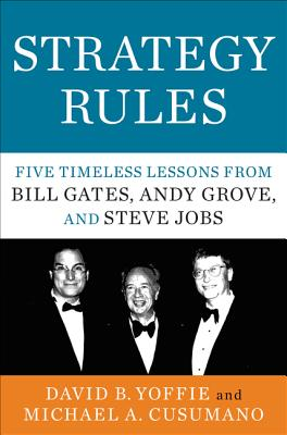 Strategy Rules: Five Timeless Lessons from Bill Gates, Andy Grove, and Steve Jobs - Yoffie, David B., and Cusumano, Michael A.