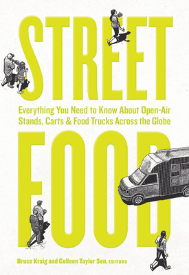 Street Food: Everything You Need to Know about Open-Air Stands, Carts, and Food Trucks Across the Globe - Taylor Sen, Colleen (Editor), and Kraig, Bruce (Editor)