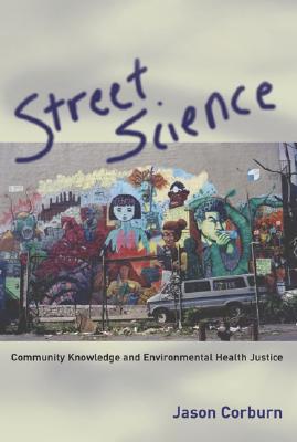 Street Science: Community Knowledge and Environmental Health Justice - Corburn, Jason