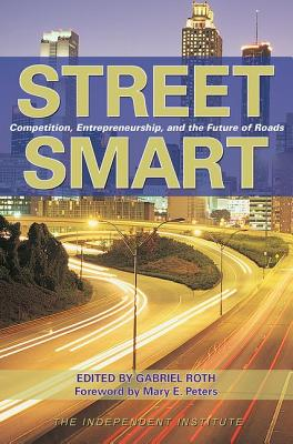 Street Smart: Competition, Entrepreneurship and the Future of Roads - Roth, Gabriel (Editor), and Peters, Mary E (Foreword by)