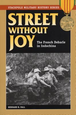Street Without Joy: The French Debacle in Indochina - Fall, Bernard B