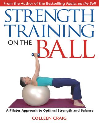 Strength Training on the Ball: A Pilates Approach to Optimal Strength and Balance - Craig, Colleen