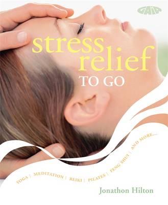 Stress Relief to Go: Yoga * Meditation * Reiki * Pilates *Feng Shui * and More... - Hilton, Jonathon
