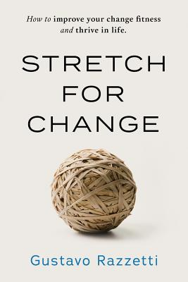 Stretch for Change: How to Improve Your Change Fitness and Thrive in Life - Gustavo, Razzetti