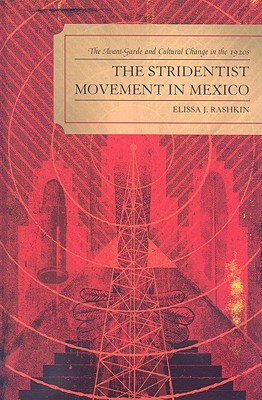 Stridentist Movement in Mexico: The Avant-Garde and Cultural Change in the 1920s - Rashkin, Elissa J