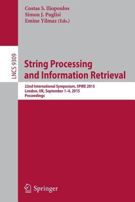 String Processing and Information Retrieval: 22nd International Symposium, Spire 2015, London, Uk, September 1-4, 2015, Proceedings - Iliopoulos, Costas (Editor), and Puglisi, Simon (Editor), and Yilmaz, Emine (Editor)
