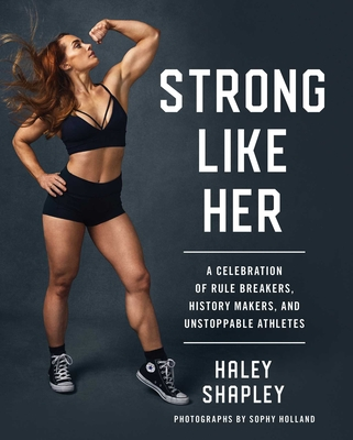 Strong Like Her: A Celebration of Rule Breakers, History Makers, and Unstoppable Athletes - Shapley, Haley, and Holland, Sophy (Photographer)