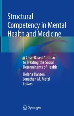 Structural Competency in Mental Health and Medicine: A Case-Based Approach to Treating the Social Determinants of Health - Hansen, Helena (Editor), and Metzl, Jonathan M (Editor)