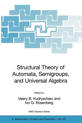 Structural Theory of Automata, Semigroups, and Universal Algebra: Proceedings of the NATO Advanced Study Institute on Structural Theory of Automata, Semigroups and Universal Algebra, Montreal, Quebec, Canada, 7-18 July 2003 - Goldstein, M, and Kudryavtsev, Valery B (Editor), and Rosenberg, Ivo G (Editor)