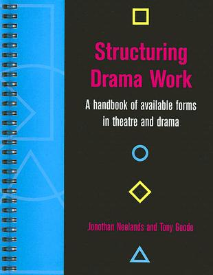 Structuring Drama Work: A Handbook of Available Forms in Theatre and Drama - Neelands, Jonothan (Editor), and Goode, Tony (Editor), and Booth, David (Foreword by)