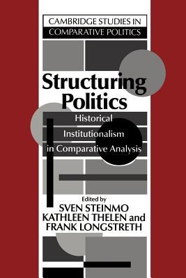 Structuring Politics: Historical Institutionalism in Comparative Analysis - Steinmo, Sven (Editor)
