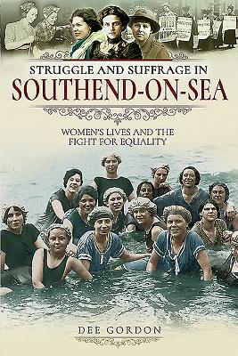 Struggle and Suffrage in Southend-on-Sea: Women's Lives and the Fight for Equality - Gordon, Dee