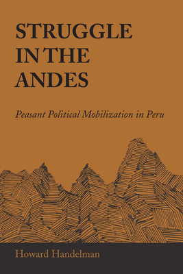 Struggle in the Andes: Peasant Political Mobilization in Peru - Handelman, Howard
